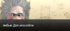 любые Для ума online