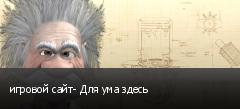игровой сайт- Для ума здесь