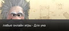 любые онлайн игры - Для ума