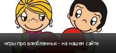 игры про влюбленных - на нашем сайте