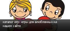 каталог игр- игры для влюбленных на нашем сайте