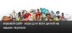 игровой сайт- игры для всех детей на нашем портале