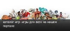 каталог игр- игры для всех на нашем портале