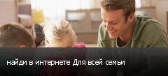 найди в интернете Для всей семьи