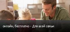 онлайн, бесплатно - Для всей семьи