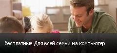 бесплатные Для всей семьи на компьютер
