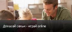 Для всей семьи - играй online
