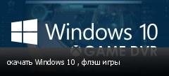скачать Windows 10 , флэш игры