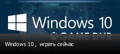 Windows 10 ,  играть сейчас