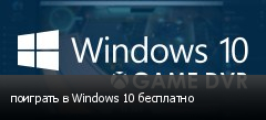 поиграть в Windows 10 бесплатно