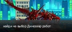 найди на выбор Динозавр робот
