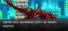 портал игр- Динозавр робот на нашем портале