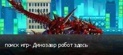 поиск игр- Динозавр робот здесь
