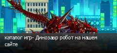 каталог игр- Динозавр робот на нашем сайте