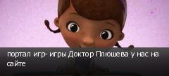 портал игр- игры Доктор Плюшева у нас на сайте