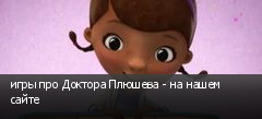 игры про Доктора Плюшева - на нашем сайте