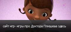 сайт игр- игры про Доктора Плюшева здесь