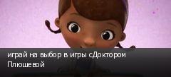 играй на выбор в игры сДоктором Плюшевой