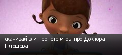 скачивай в интернете игры про Доктора Плюшева