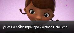 у нас на сайте игры про Доктора Плюшева