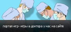 портал игр- игры в доктора у нас на сайте