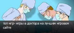 топ игр- игры в доктора на лучшем игровом сайте