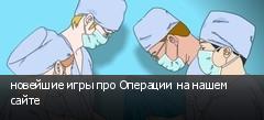 новейшие игры про Операции на нашем сайте