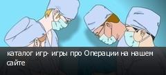каталог игр- игры про Операции на нашем сайте