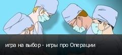 игра на выбор - игры про Операции