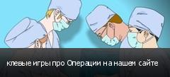 клевые игры про Операции на нашем сайте