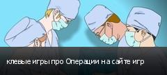 клевые игры про Операции на сайте игр