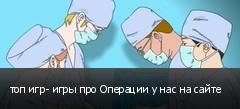 топ игр- игры про Операции у нас на сайте