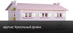 крутые Кукольный домик