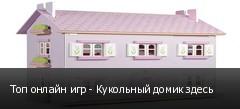 Топ онлайн игр - Кукольный домик здесь