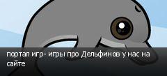 портал игр- игры про Дельфинов у нас на сайте