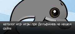 каталог игр- игры про Дельфинов на нашем сайте