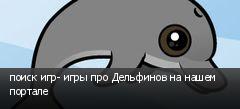 поиск игр- игры про Дельфинов на нашем портале