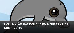 игры про Дельфинов - интересные игры на нашем сайте
