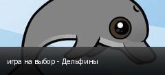 игра на выбор - Дельфины