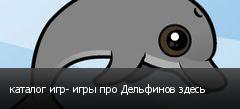 каталог игр- игры про Дельфинов здесь