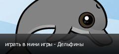 играть в мини игры - Дельфины