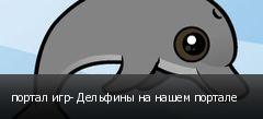 портал игр- Дельфины на нашем портале