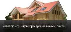 каталог игр- игры про дом на нашем сайте