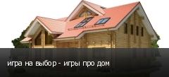 игра на выбор - игры про дом