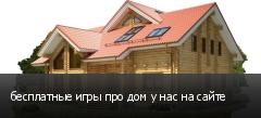 бесплатные игры про дом у нас на сайте
