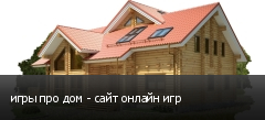 игры про дом - сайт онлайн игр
