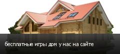 бесплатные игры дом у нас на сайте