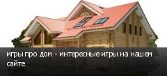 игры про дом - интересные игры на нашем сайте