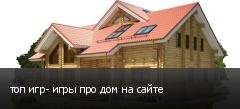 топ игр- игры про дом на сайте
