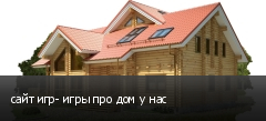 сайт игр- игры про дом у нас